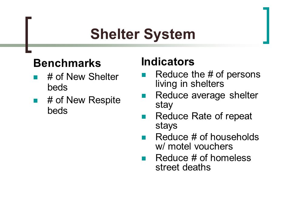 Shelter System Benchmarks # of New Shelter beds # of New Respite beds Indicators Reduce the # of persons living in shelters Reduce average shelter stay Reduce Rate of repeat stays Reduce # of households w/ motel vouchers Reduce # of homeless street deaths