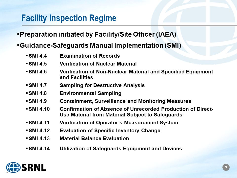 9 Facility Inspection Regime  Preparation initiated by Facility/Site Officer (IAEA)  Guidance-Safeguards Manual Implementation (SMI)  SMI 4.4Examin