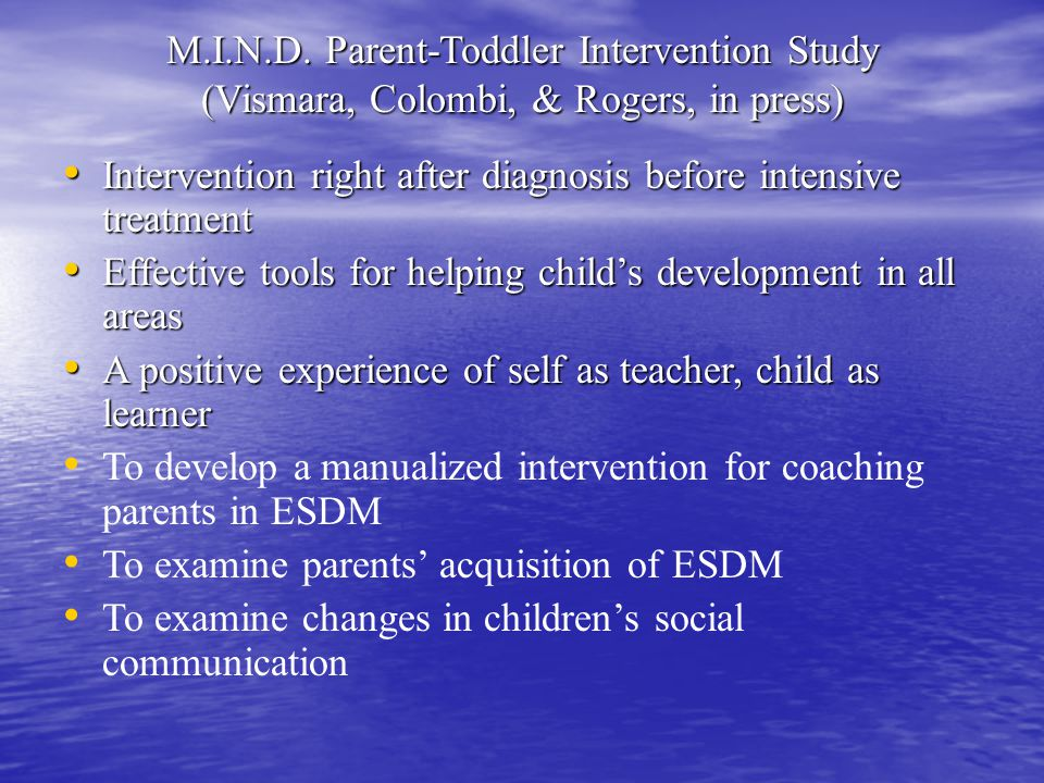 M.I.N.D. Parent-Toddler Intervention Study (Vismara, Colombi, & Rogers, in press) Intervention right after diagnosis before intensive treatment Interv