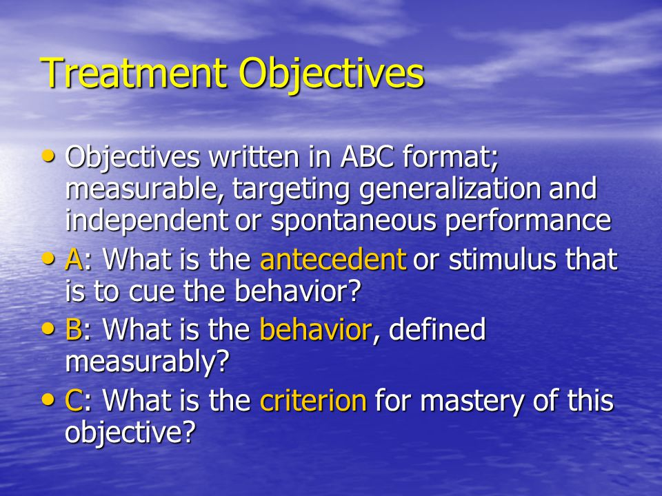 Treatment Objectives Objectives written in ABC format; measurable, targeting generalization and independent or spontaneous performance Objectives writ