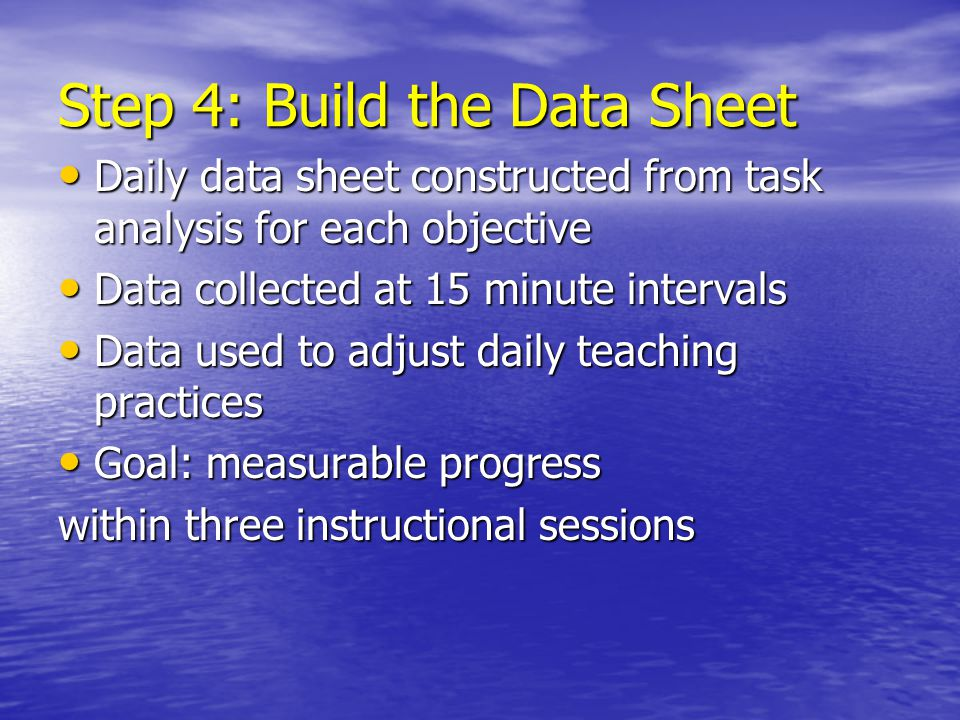 Step 4: Build the Data Sheet Daily data sheet constructed from task analysis for each objective Daily data sheet constructed from task analysis for ea
