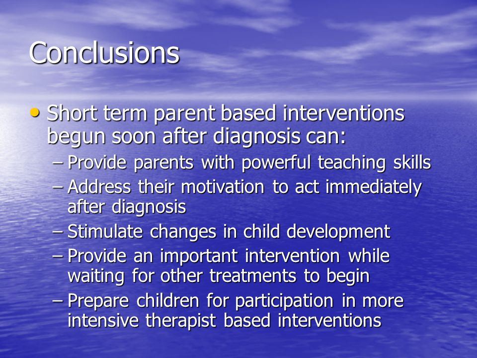 Conclusions Short term parent based interventions begun soon after diagnosis can: Short term parent based interventions begun soon after diagnosis can