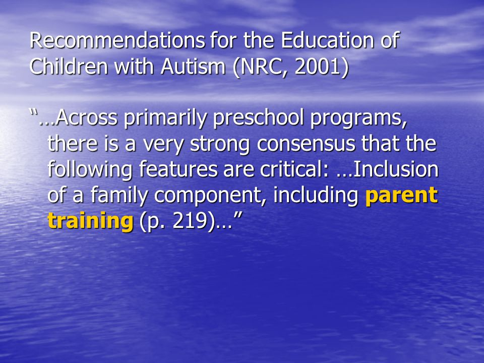 """Recommendations for the Education of Children with Autism (NRC, 2001) """"…Across primarily preschool programs, there is a very strong consensus that the"""