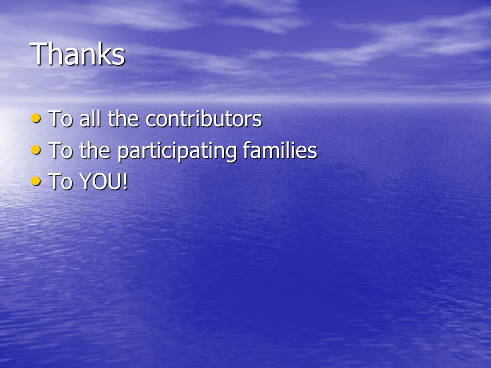 Thanks To all the contributors To all the contributors To the participating families To the participating families To YOU! To YOU!