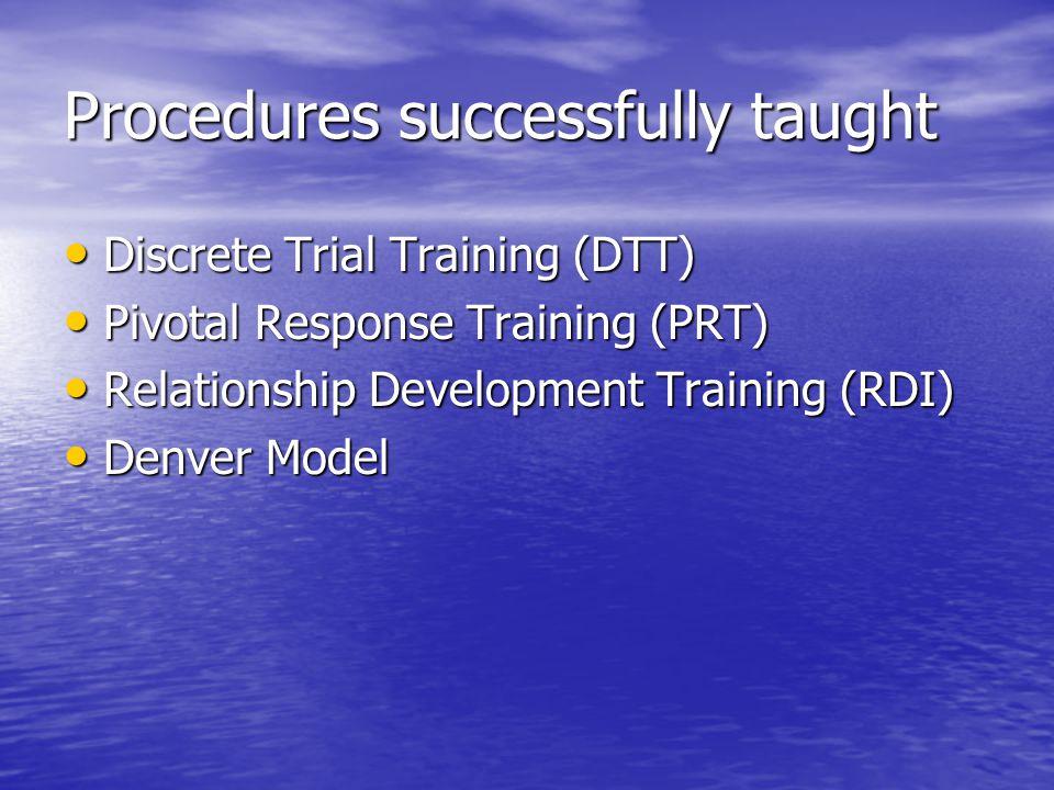 Procedures successfully taught Discrete Trial Training (DTT) Discrete Trial Training (DTT) Pivotal Response Training (PRT) Pivotal Response Training (