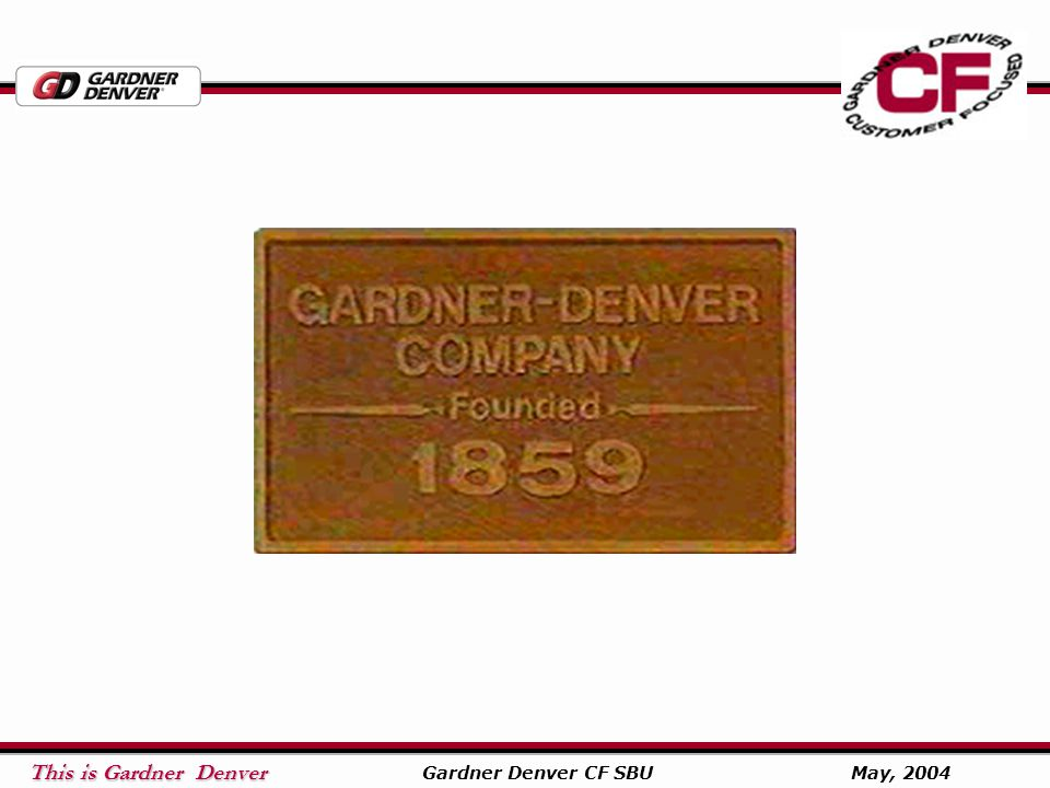 This is Gardner Denver This is Gardner Denver Gardner Denver CF SBU May, 2004 GD Blower Facilities PD Manufacturing Sedalia, Missouri Centrifugal Manufacturing Peachtree City, Georgia PD Re-Manufacturing Indianapolis, Indiana Sliding Vane Manufacturing Schopfheim, Germany Warehouse Memphis, Tennessee Sales Office Toronto, Canada Packaging Center Houston, Texas Packaging Center Manchester, England Packaging Center Paris, France Packaging Center Shanghai, China