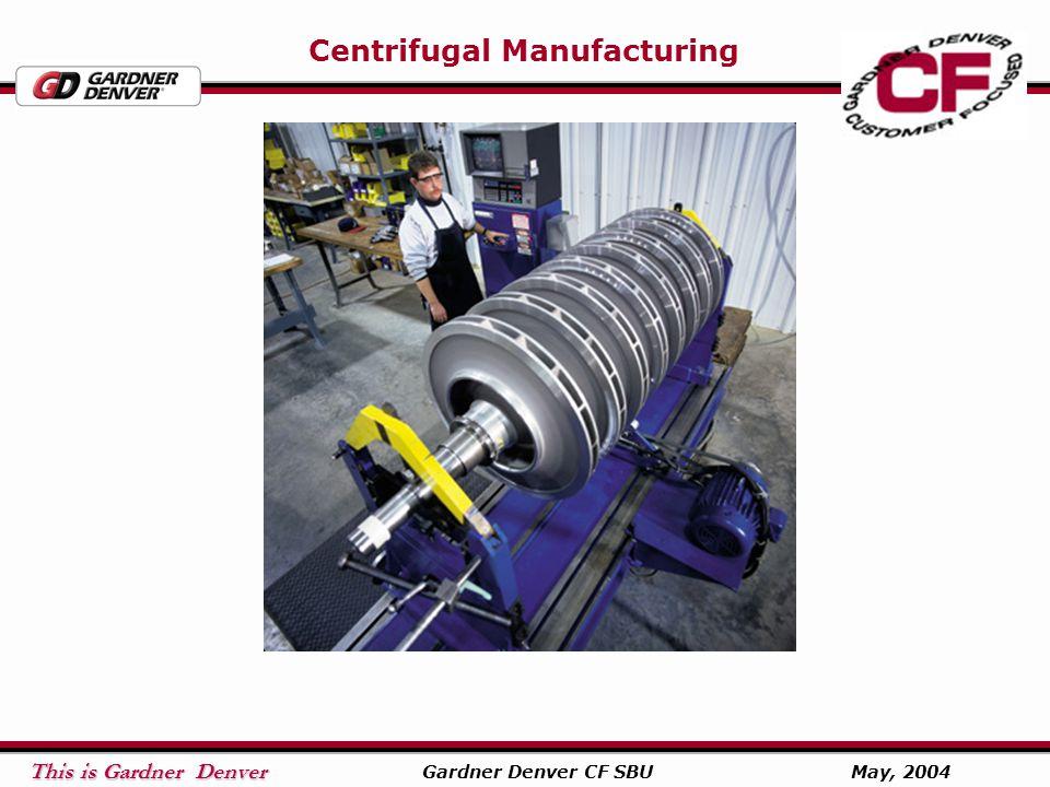 This is Gardner Denver This is Gardner Denver Gardner Denver CF SBU May, 2004 Centrifugal Manufacturing