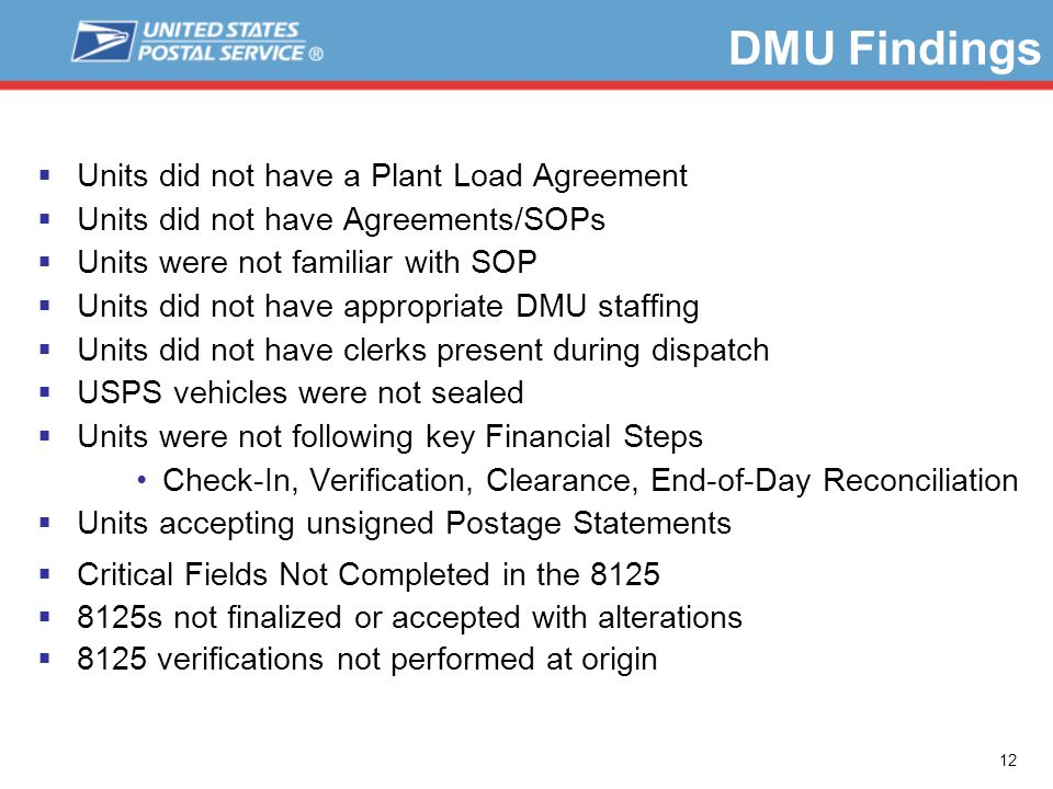 12  Units did not have a Plant Load Agreement  Units did not have Agreements/SOPs  Units were not familiar with SOP  Units did not have appropriate DMU staffing  Units did not have clerks present during dispatch  USPS vehicles were not sealed  Units were not following key Financial Steps Check-In, Verification, Clearance, End-of-Day Reconciliation  Units accepting unsigned Postage Statements  Critical Fields Not Completed in the 8125  8125s not finalized or accepted with alterations  8125 verifications not performed at origin DMU Findings