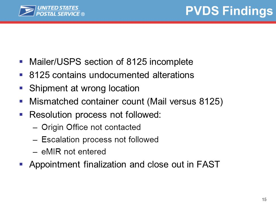 15 PVDS Findings  Mailer/USPS section of 8125 incomplete  8125 contains undocumented alterations  Shipment at wrong location  Mismatched container count (Mail versus 8125)  Resolution process not followed: –Origin Office not contacted –Escalation process not followed –eMIR not entered  Appointment finalization and close out in FAST