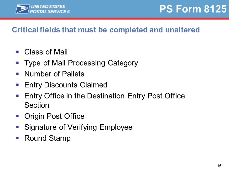 16 PS Form 8125 Critical fields that must be completed and unaltered  Class of Mail  Type of Mail Processing Category  Number of Pallets  Entry Discounts Claimed  Entry Office in the Destination Entry Post Office Section  Origin Post Office  Signature of Verifying Employee  Round Stamp