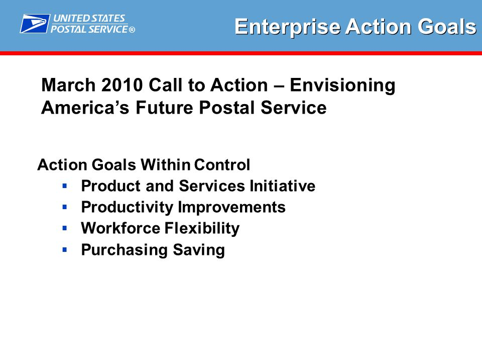 ® Action Goals Within Control  Product and Services Initiative  Productivity Improvements  Workforce Flexibility  Purchasing Saving Enterprise Action Goals March 2010 Call to Action – Envisioning America's Future Postal Service