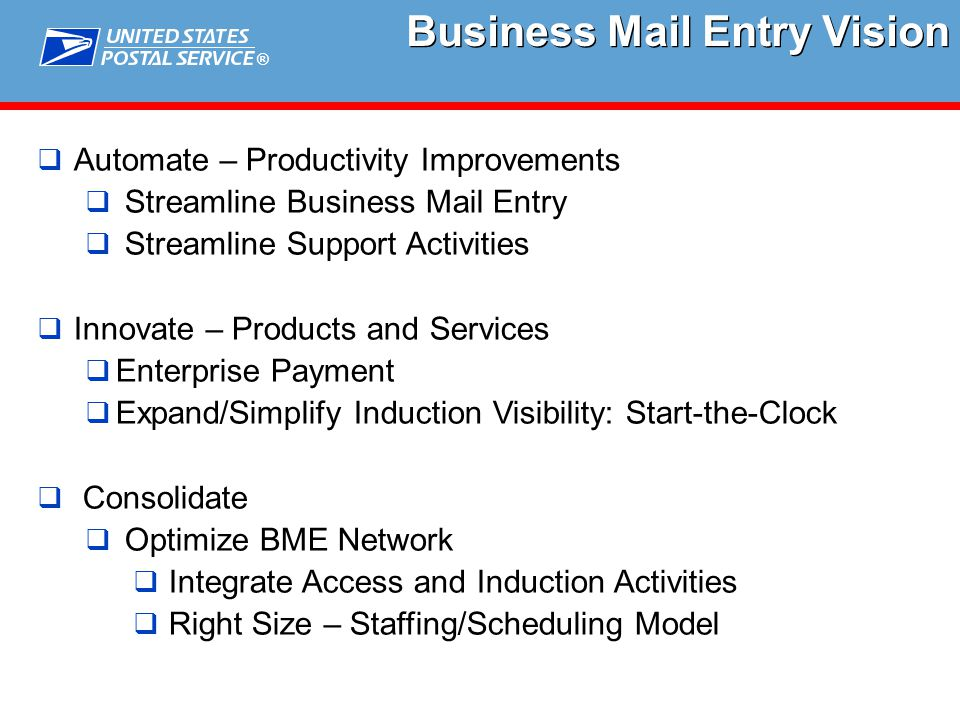 ® Business Mail Entry Vision  Automate – Productivity Improvements  Streamline Business Mail Entry  Streamline Support Activities  Innovate – Products and Services  Enterprise Payment  Expand/Simplify Induction Visibility: Start-the-Clock  Consolidate  Optimize BME Network  Integrate Access and Induction Activities  Right Size – Staffing/Scheduling Model