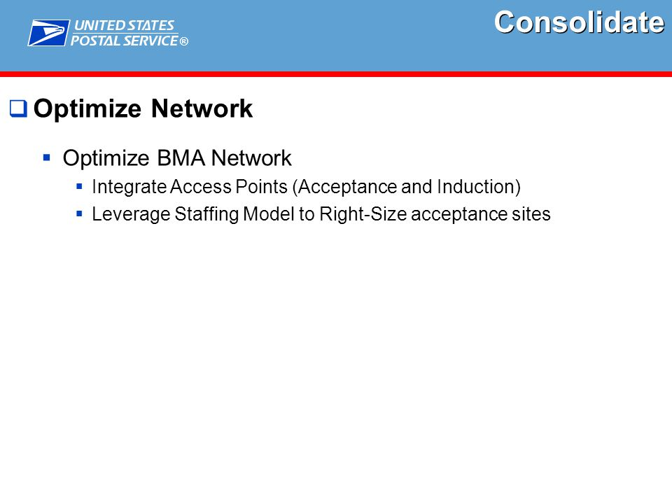 ®  Optimize Network  Optimize BMA Network  Integrate Access Points (Acceptance and Induction)  Leverage Staffing Model to Right-Size acceptance sites Consolidate