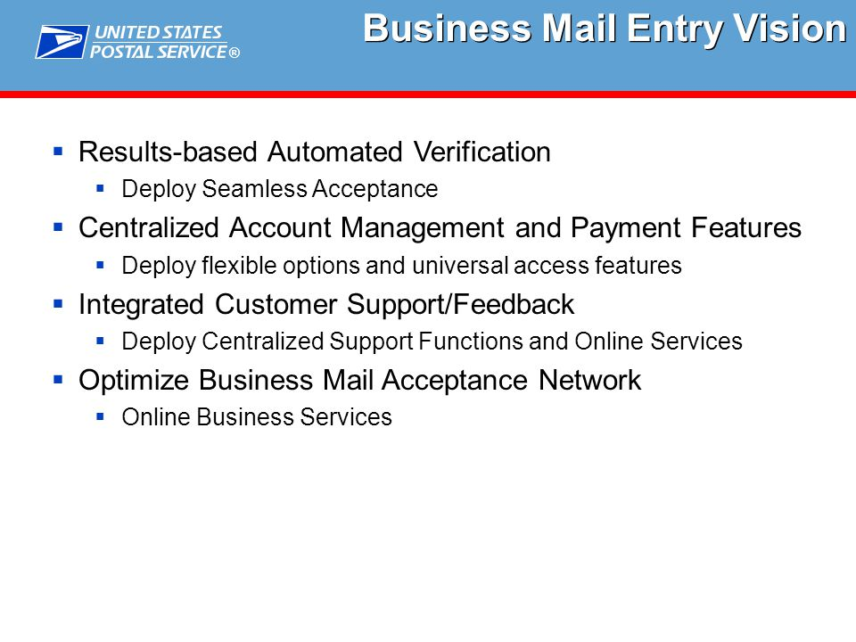 ®  Results-based Automated Verification  Deploy Seamless Acceptance  Centralized Account Management and Payment Features  Deploy flexible options and universal access features  Integrated Customer Support/Feedback  Deploy Centralized Support Functions and Online Services  Optimize Business Mail Acceptance Network  Online Business Services Business Mail Entry Vision