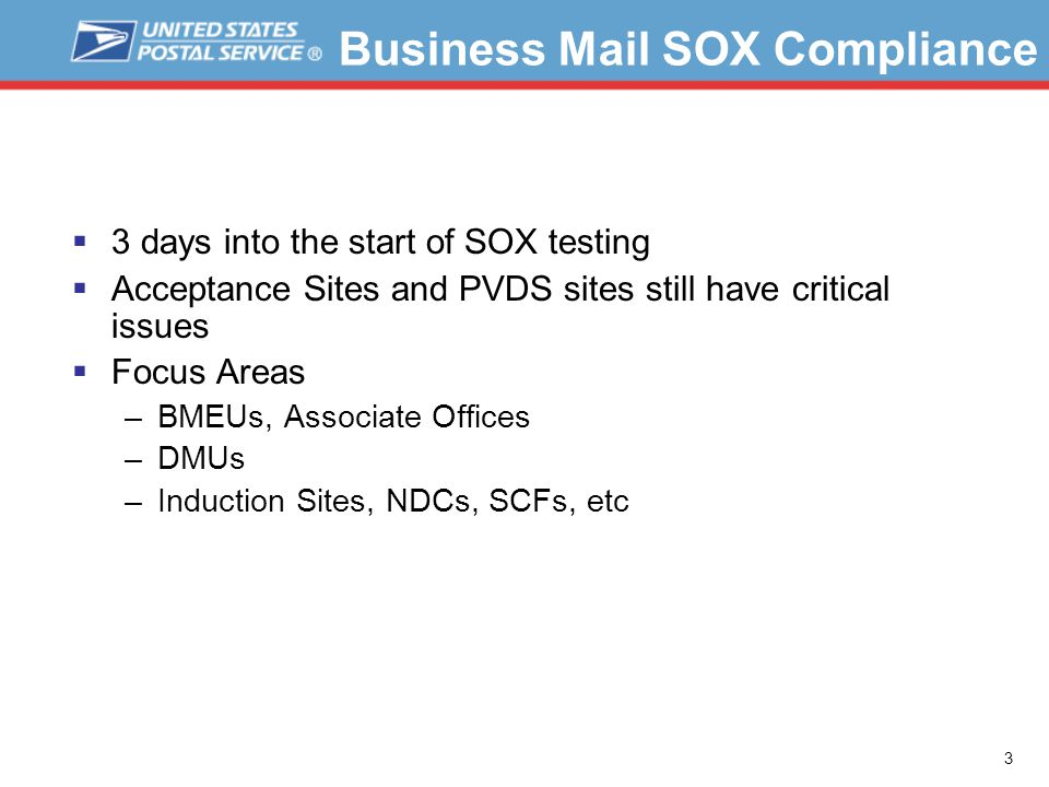 3  3 days into the start of SOX testing  Acceptance Sites and PVDS sites still have critical issues  Focus Areas –BMEUs, Associate Offices –DMUs –Induction Sites, NDCs, SCFs, etc Business Mail SOX Compliance