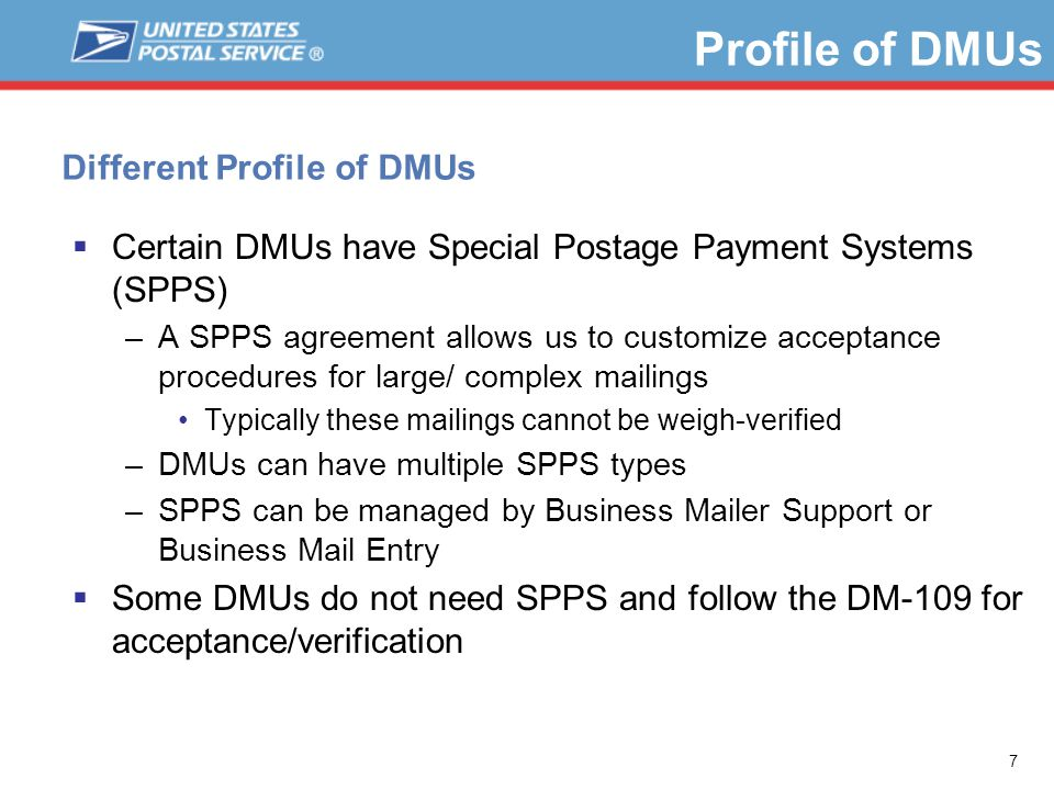 7 Profile of DMUs Different Profile of DMUs  Certain DMUs have Special Postage Payment Systems (SPPS) –A SPPS agreement allows us to customize acceptance procedures for large/ complex mailings Typically these mailings cannot be weigh-verified –DMUs can have multiple SPPS types –SPPS can be managed by Business Mailer Support or Business Mail Entry  Some DMUs do not need SPPS and follow the DM-109 for acceptance/verification