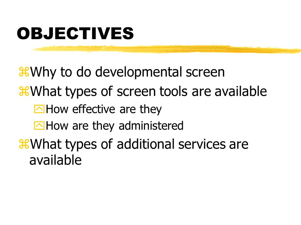 OBJECTIVES zWhy to do developmental screen zWhat types of screen tools are available yHow effective are they yHow are they administered zWhat types of additional services are available