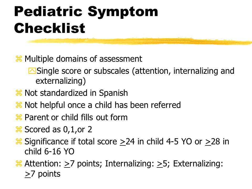 Pediatric Symptom Checklist zMultiple domains of assessment ySingle score or subscales (attention, internalizing and externalizing) zNot standardized in Spanish zNot helpful once a child has been referred zParent or child fills out form zScored as 0,1,or 2 zSignificance if total score >24 in child 4-5 YO or >28 in child 6-16 YO zAttention: >7 points; Internalizing: >5; Externalizing: >7 points