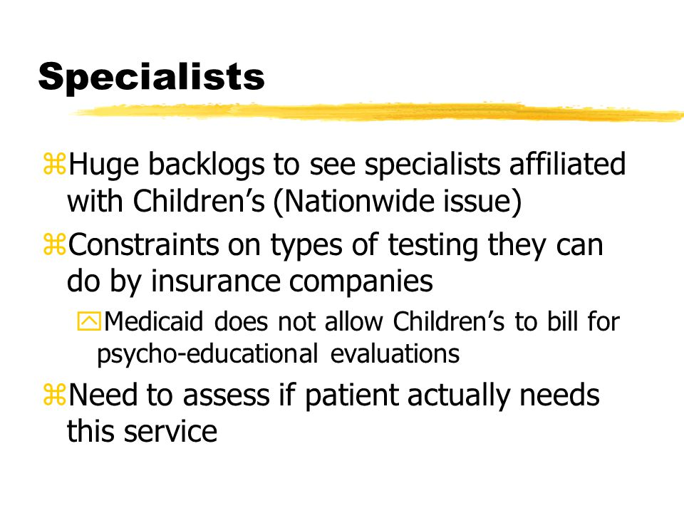 Specialists zHuge backlogs to see specialists affiliated with Children's (Nationwide issue) zConstraints on types of testing they can do by insurance companies yMedicaid does not allow Children's to bill for psycho-educational evaluations zNeed to assess if patient actually needs this service