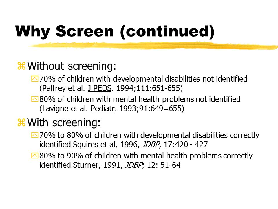 Why Screen (continued) zWithout screening: y70% of children with developmental disabilities not identified (Palfrey et al.