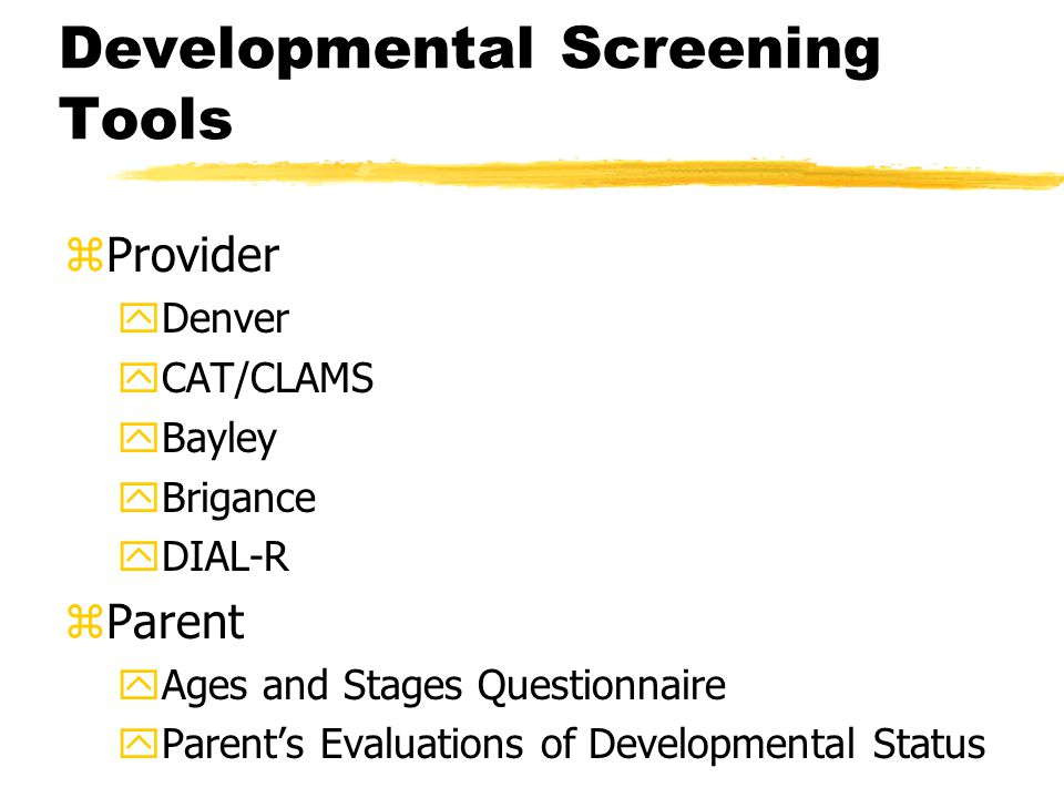 Denver Developmental Screening Test - 2 zVery commonly used screening tool zBirth to 6 years old zPoor sensitivity and specificity (40-60%) z10-20 minutes to administer zNormed on diverse population sample zMultiple languages zDomains: fine and gross motor, language, and social skills