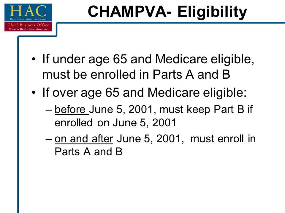 CHAMPVA- Eligibility If under age 65 and Medicare eligible, must be enrolled in Parts A and B If over age 65 and Medicare eligible: –before June 5, 20