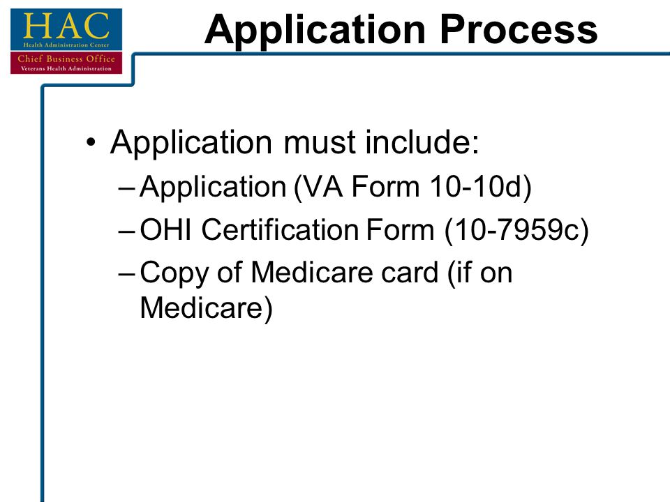 Application Process Application must include: –Application (VA Form 10-10d) –OHI Certification Form (10-7959c) –Copy of Medicare card (if on Medicare)