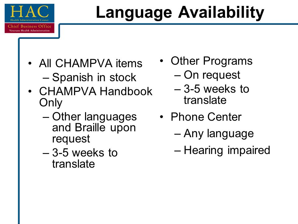 Language Availability All CHAMPVA items –Spanish in stock CHAMPVA Handbook Only –Other languages and Braille upon request –3-5 weeks to translate Othe