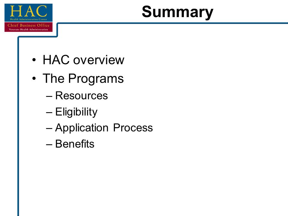 Summary HAC overview The Programs –Resources –Eligibility –Application Process –Benefits