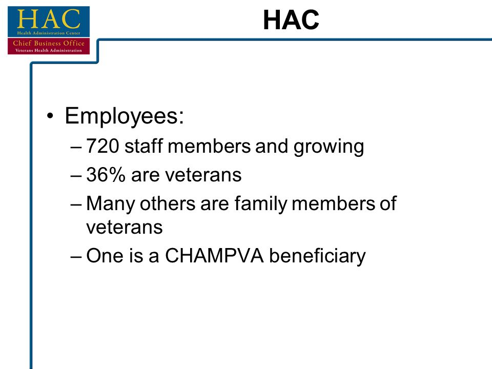 HAC Employees: –720 staff members and growing –36% are veterans –Many others are family members of veterans –One is a CHAMPVA beneficiary
