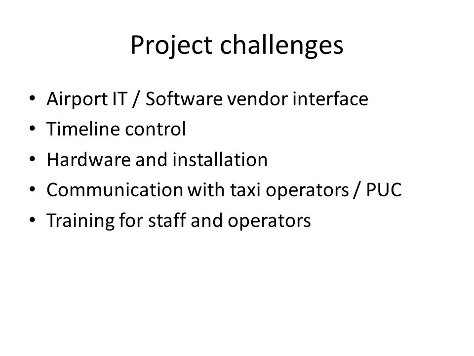 Project challenges Airport IT / Software vendor interface Timeline control Hardware and installation Communication with taxi operators / PUC Training