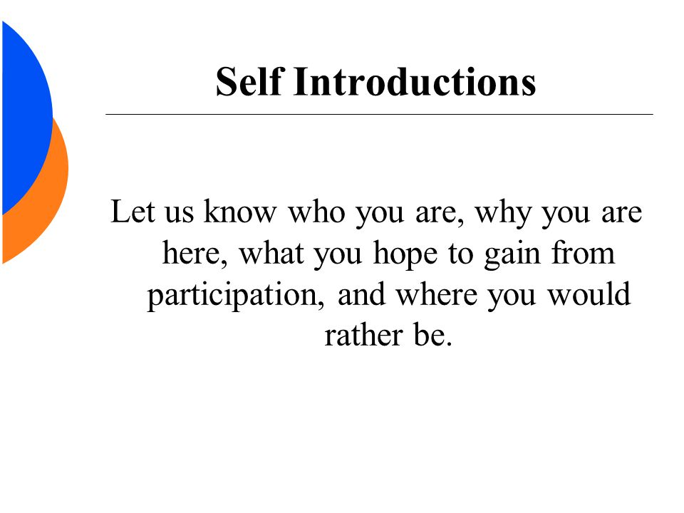 Self Introductions Let us know who you are, why you are here, what you hope to gain from participation, and where you would rather be.