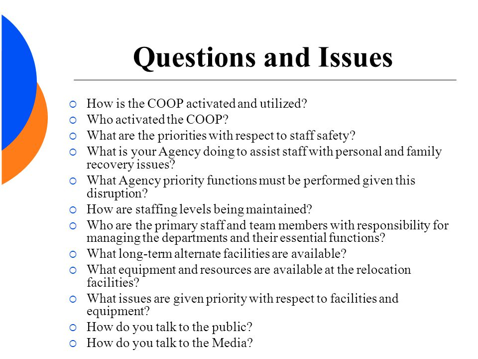 Questions and Issues  How is the COOP activated and utilized?  Who activated the COOP?  What are the priorities with respect to staff safety?  Wha