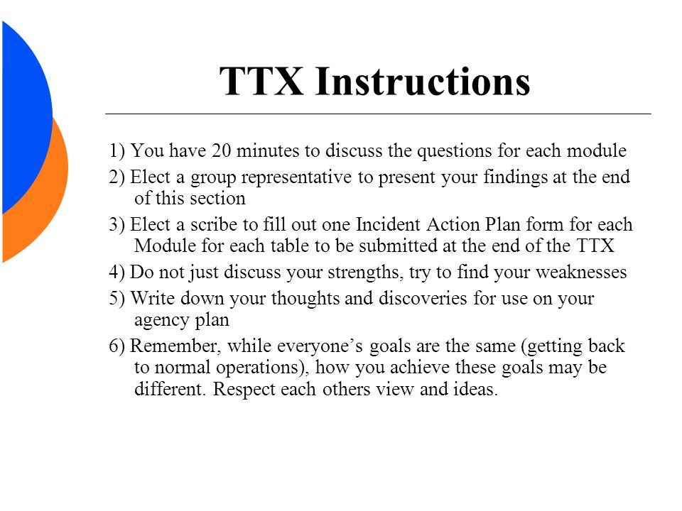 TTX Instructions 1) You have 20 minutes to discuss the questions for each module 2) Elect a group representative to present your findings at the end of this section 3) Elect a scribe to fill out one Incident Action Plan form for each Module for each table to be submitted at the end of the TTX 4) Do not just discuss your strengths, try to find your weaknesses 5) Write down your thoughts and discoveries for use on your agency plan 6) Remember, while everyone's goals are the same (getting back to normal operations), how you achieve these goals may be different.
