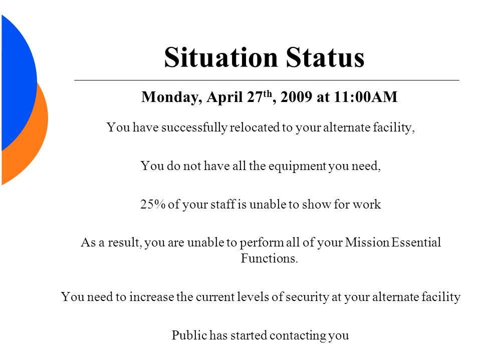 Situation Status Monday, April 27 th, 2009 at 11:00AM You have successfully relocated to your alternate facility, You do not have all the equipment yo