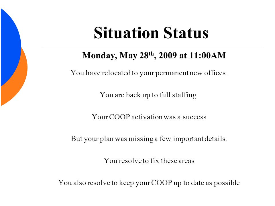 Situation Status Monday, May 28 th, 2009 at 11:00AM You have relocated to your permanent new offices. You are back up to full staffing. Your COOP acti