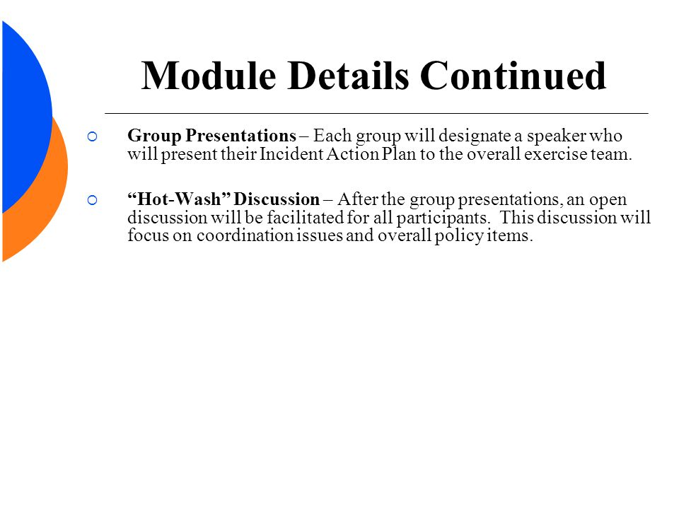 Module Details Continued  Group Presentations – Each group will designate a speaker who will present their Incident Action Plan to the overall exerci
