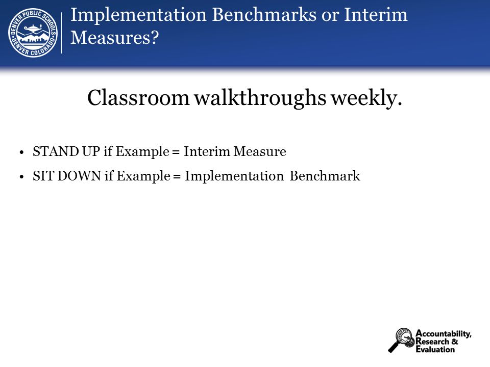 Implementation Benchmarks or Interim Measures. Classroom walkthroughs weekly.