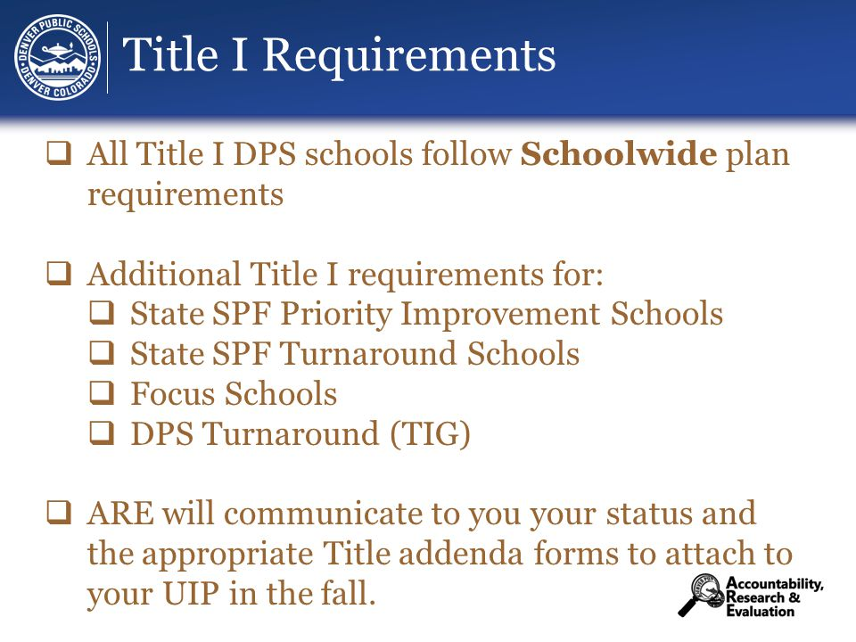 Title I Requirements  All Title I DPS schools follow Schoolwide plan requirements  Additional Title I requirements for:  State SPF Priority Improvement Schools  State SPF Turnaround Schools  Focus Schools  DPS Turnaround (TIG)  ARE will communicate to you your status and the appropriate Title addenda forms to attach to your UIP in the fall.