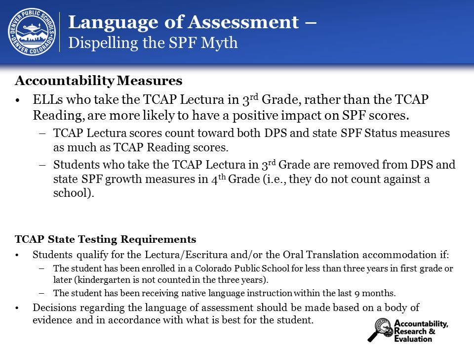 37 Language of Assessment – Dispelling the SPF Myth Accountability Measures ELLs who take the TCAP Lectura in 3 rd Grade, rather than the TCAP Reading, are more likely to have a positive impact on SPF scores.