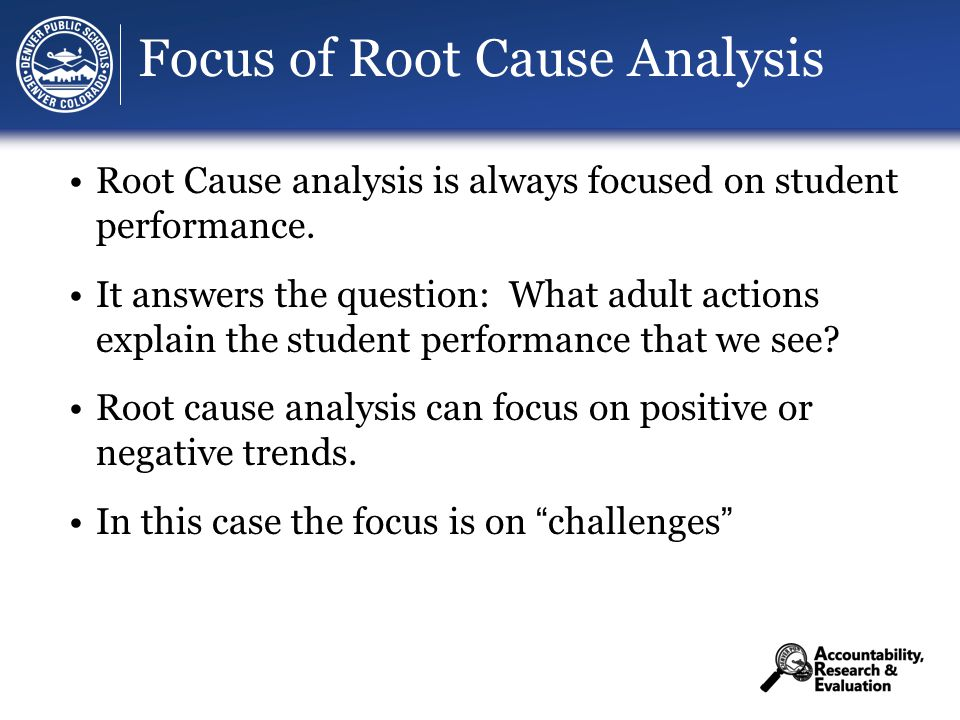 Focus of Root Cause Analysis Root Cause analysis is always focused on student performance.