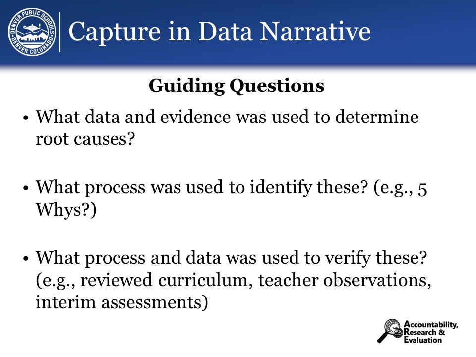 Capture in Data Narrative Guiding Questions What data and evidence was used to determine root causes.