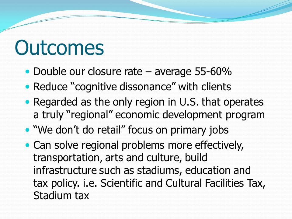 Outcomes Double our closure rate – average 55-60% Reduce cognitive dissonance with clients Regarded as the only region in U.S.