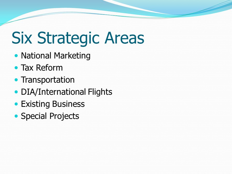 Six Strategic Areas National Marketing Tax Reform Transportation DIA/International Flights Existing Business Special Projects