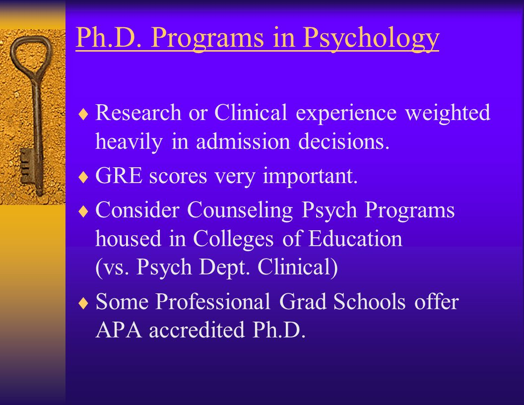 Ph.D. Programs in Psychology  Many areas of specialization: –Clinical, Counseling, Social, Experimental, Developmental, Neuroscience, Ethology, Educa