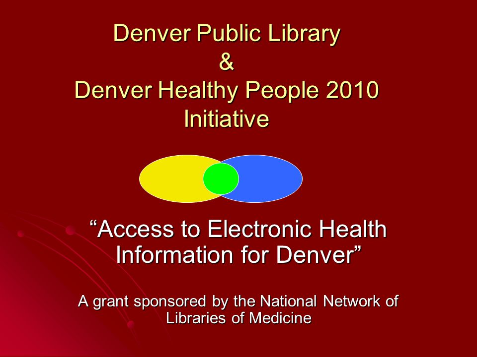 Denver Public Library & Denver Healthy People 2010 Initiative Access to Electronic Health Information for Denver A grant sponsored by the National Network of Libraries of Medicine
