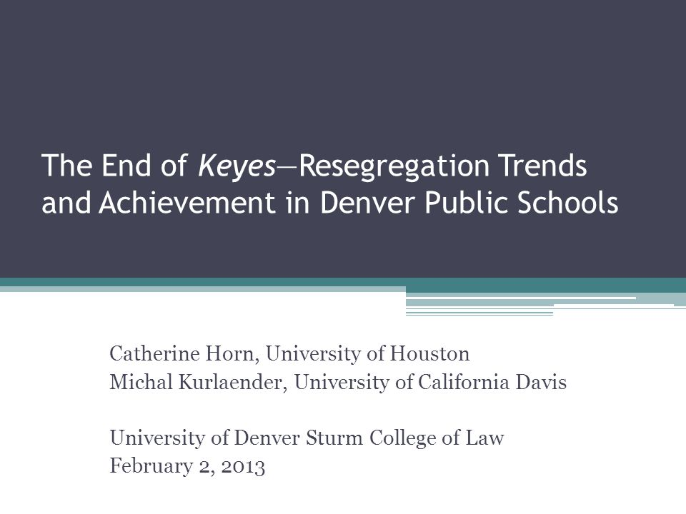 The End of Keyes—Resegregation Trends and Achievement in Denver Public Schools Catherine Horn, University of Houston Michal Kurlaender, University of California Davis University of Denver Sturm College of Law February 2, 2013