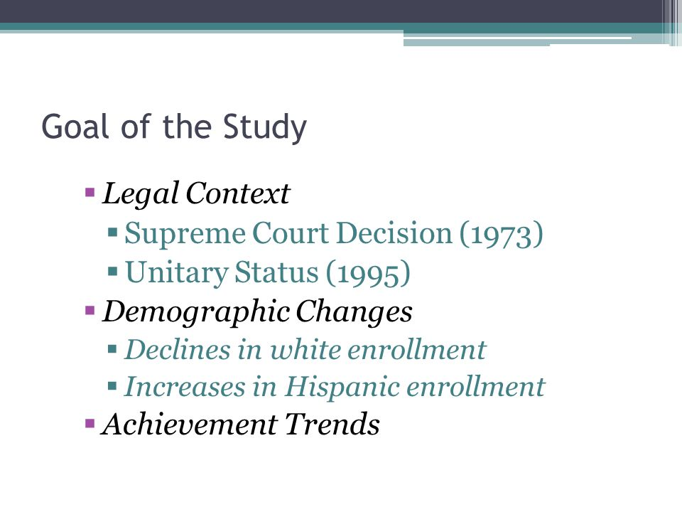 Goal of the Study  Legal Context  Supreme Court Decision (1973)  Unitary Status (1995)  Demographic Changes  Declines in white enrollment  Increases in Hispanic enrollment  Achievement Trends