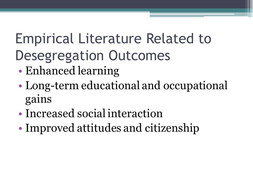 Empirical Literature Related to Desegregation Outcomes Enhanced learning Long-term educational and occupational gains Increased social interaction Improved attitudes and citizenship
