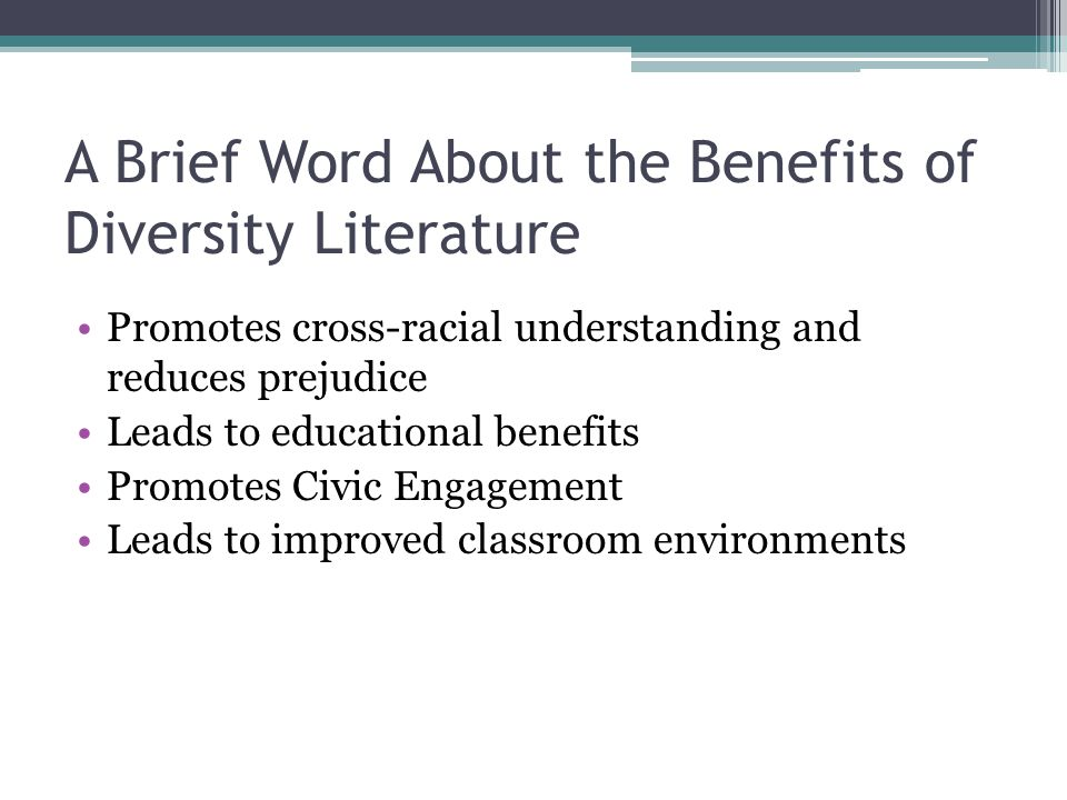 A Brief Word About the Benefits of Diversity Literature Promotes cross-racial understanding and reduces prejudice Leads to educational benefits Promotes Civic Engagement Leads to improved classroom environments